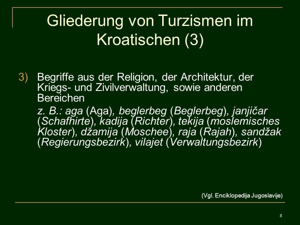 8 Gliederung von Turzismen im Kroatischen (3) 3)Begriffe aus der Religion, der Architektur, der Kriegs- und Zivilverwaltung, sowie anderen Bereichen z