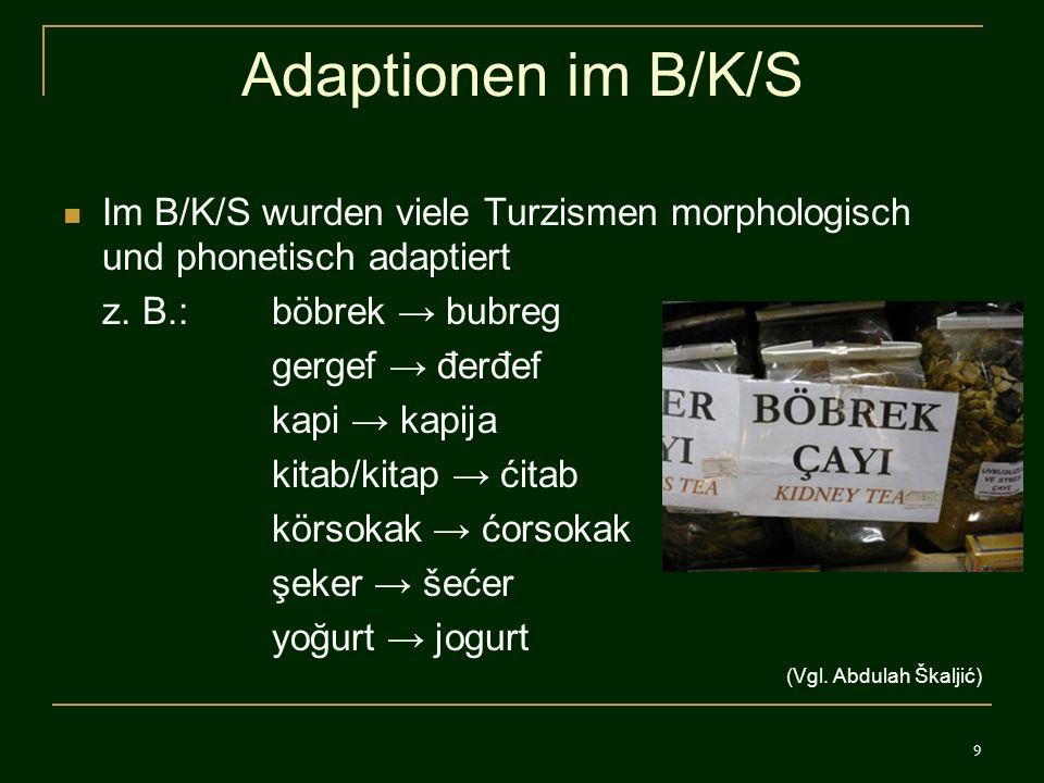 9 Adaptionen im B/K/S Im B/K/S wurden viele Turzismen morphologisch und phonetisch adaptiert z. B.: böbrek bubreg gergef đerđef kapi kapija kitab/kita