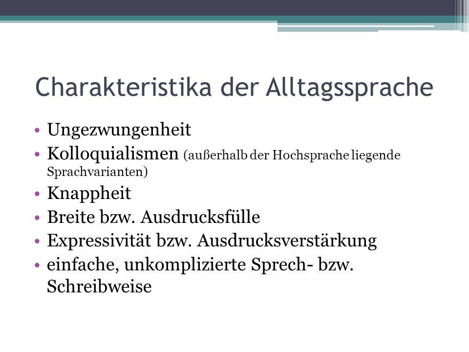 Charakteristika der Alltagssprache Ungezwungenheit Kolloquialismen (außerhalb der Hochsprache liegende Sprachvarianten) Knappheit Breite bzw. Ausdruck