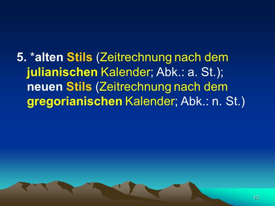 13 5. *alten Stils (Zeitrechnung nach dem julianischen Kalender; Abk.: a. St.); neuen Stils (Zeitrechnung nach dem gregorianischen Kalender; Abk.: n.