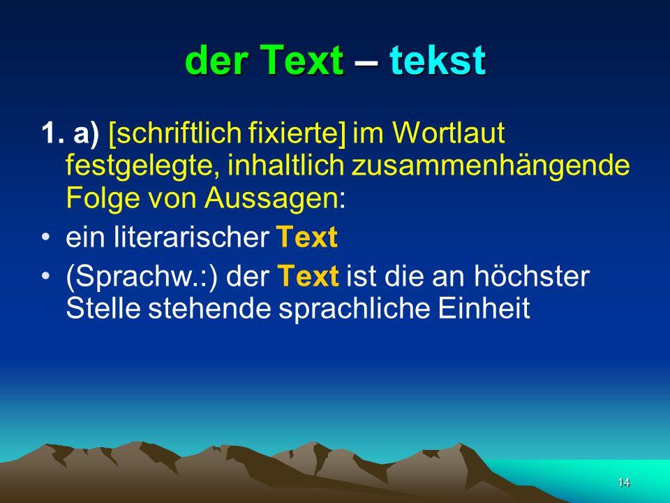 14 der Text – tekst 1. a) [schriftlich fixierte] im Wortlaut festgelegte, inhaltlich zusammenhängende Folge von Aussagen: ein literarischer Text (Spra