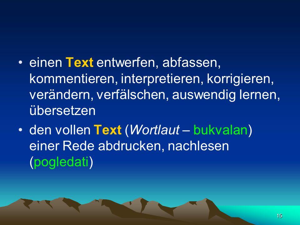 15 einen Text entwerfen, abfassen, kommentieren, interpretieren, korrigieren, verändern, verfälschen, auswendig lernen, übersetzen den vollen Text (Wo