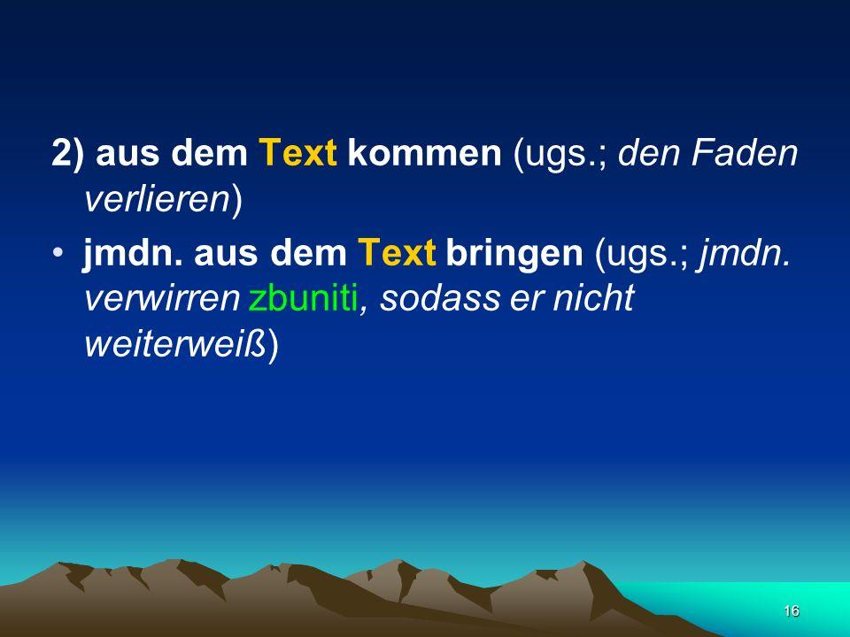 16 2) aus dem Text kommen (ugs.; den Faden verlieren) jmdn. aus dem Text bringen (ugs.; jmdn. verwirren zbuniti, sodass er nicht weiterweiß)
