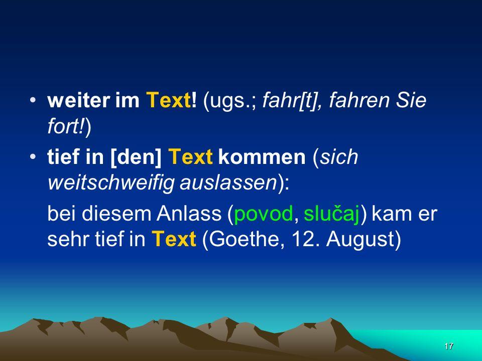 17 weiter im Text! (ugs.; fahr[t], fahren Sie fort!) tief in [den] Text kommen (sich weitschweifig auslassen): bei diesem Anlass (povod, slučaj) kam e