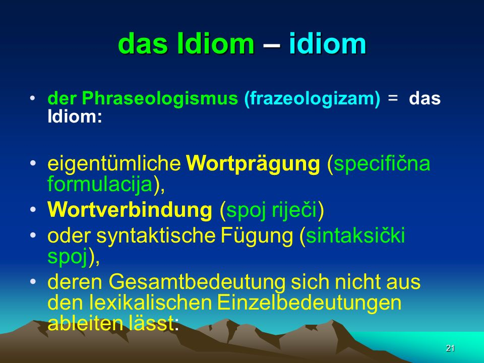 21 das Idiom – idiom der Phraseologismus (frazeologizam) = das Idiom: eigentümliche Wortprägung (specifična formulacija), Wortverbindung (spoj riječi)