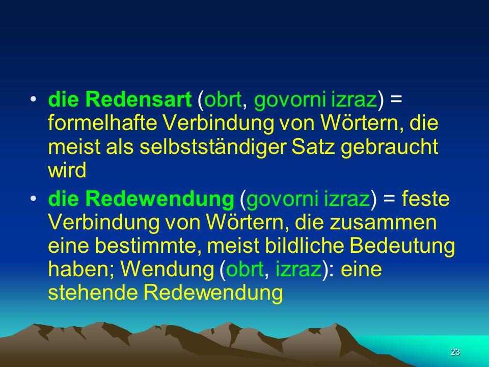 23 die Redensart (obrt, govorni izraz) = formelhafte Verbindung von Wörtern, die meist als selbstständiger Satz gebraucht wird die Redewendung (govorn