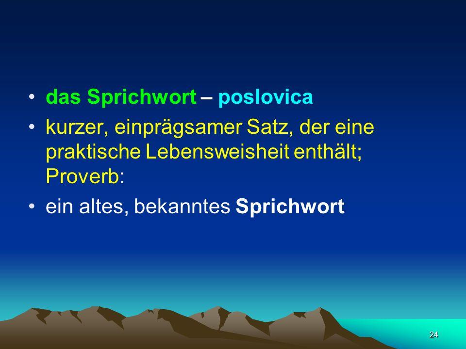 24 das Sprichwort – poslovica kurzer, einprägsamer Satz, der eine praktische Lebensweisheit enthält; Proverb: ein altes, bekanntes Sprichwort