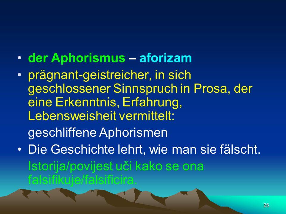 25 der Aphorismus – aforizam prägnant-geistreicher, in sich geschlossener Sinnspruch in Prosa, der eine Erkenntnis, Erfahrung, Lebensweisheit vermitte