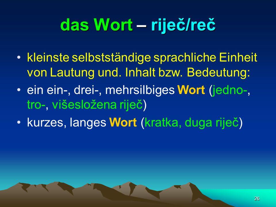 26 das Wort – riječ/reč kleinste selbstständige sprachliche Einheit von Lautung und. Inhalt bzw. Bedeutung: ein ein-, drei-, mehrsilbiges Wort (jedno-