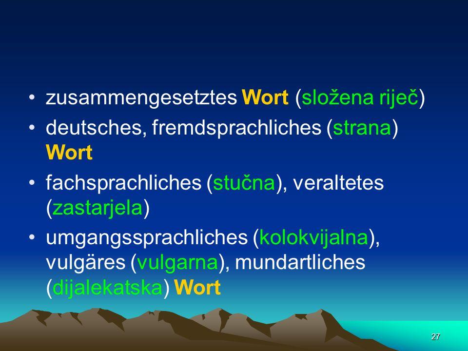 27 zusammengesetztes Wort (složena riječ) deutsches, fremdsprachliches (strana) Wort fachsprachliches (stučna), veraltetes (zastarjela) umgangssprachl