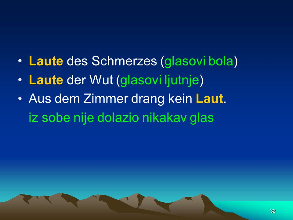 32 Laute des Schmerzes (glasovi bola) Laute der Wut (glasovi ljutnje) Aus dem Zimmer drang kein Laut. iz sobe nije dolazio nikakav glas