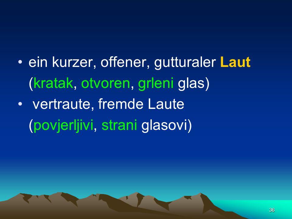 36 ein kurzer, offener, gutturaler Laut (kratak, otvoren, grleni glas) vertraute, fremde Laute (povjerljivi, strani glasovi)