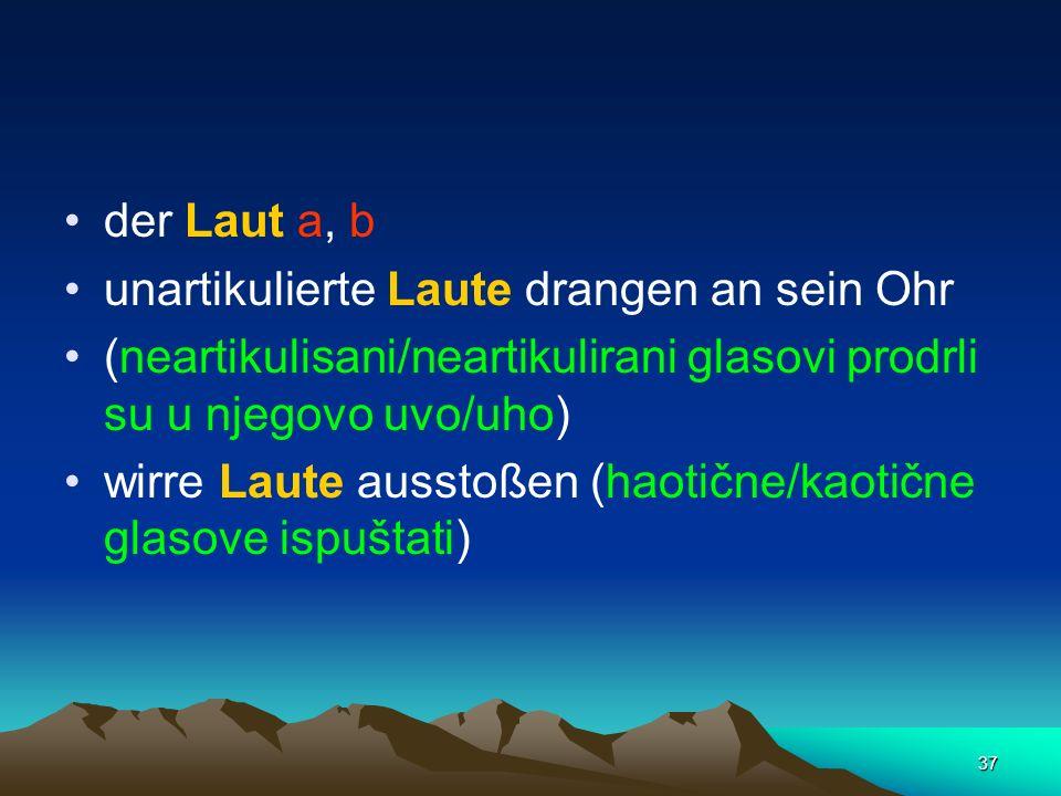 37 der Laut a, b unartikulierte Laute drangen an sein Ohr (neartikulisani/neartikulirani glasovi prodrli su u njegovo uvo/uho) wirre Laute ausstoßen (