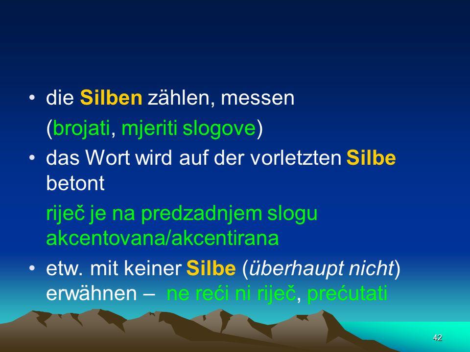 42 die Silben zählen, messen (brojati, mjeriti slogove) das Wort wird auf der vorletzten Silbe betont riječ je na predzadnjem slogu akcentovana/akcent