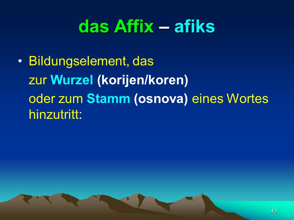 43 das Affix – afiks Bildungselement, das zur Wurzel (korijen/koren) oder zum Stamm (osnova) eines Wortes hinzutritt: