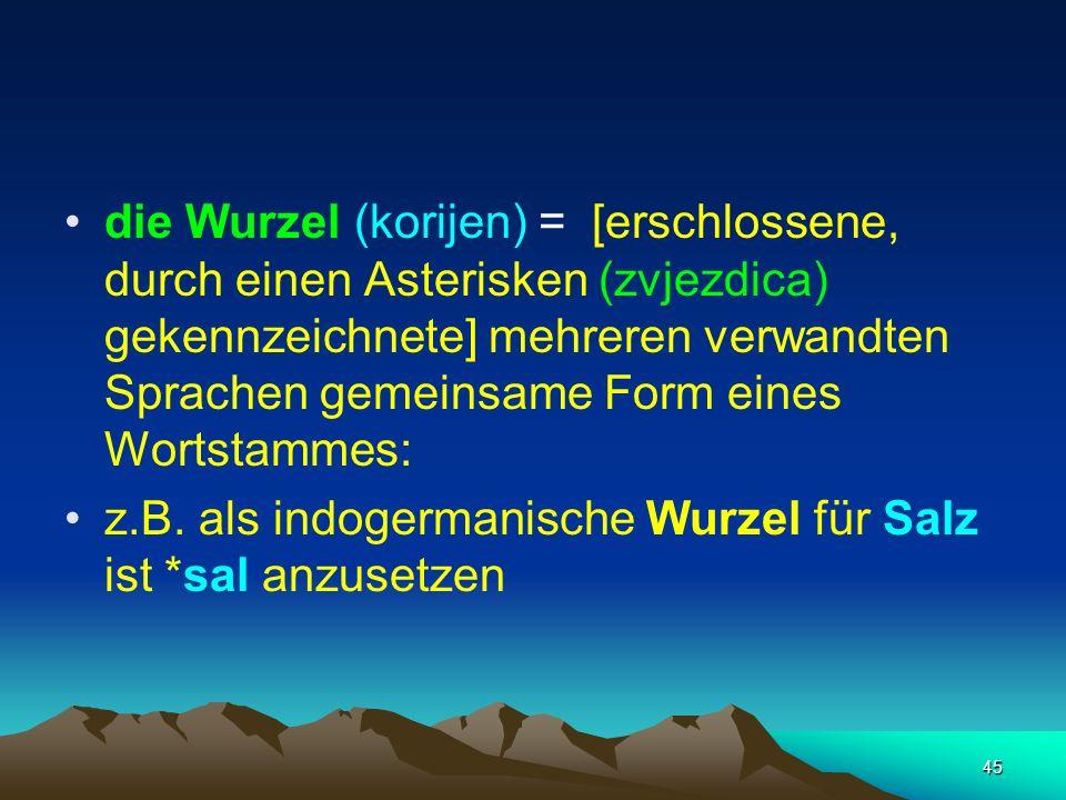 45 die Wurzel (korijen) = [erschlossene, durch einen Asterisken (zvjezdica) gekennzeichnete] mehreren verwandten Sprachen gemeinsame Form eines Wortst