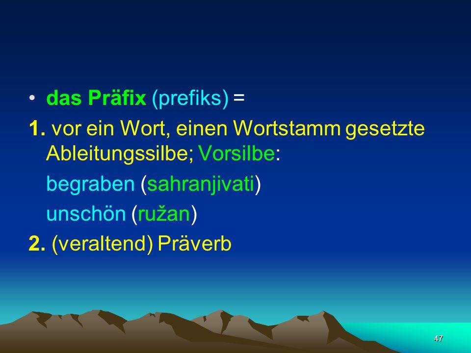 47 das Präfix (prefiks) = 1. vor ein Wort, einen Wortstamm gesetzte Ableitungssilbe; Vorsilbe: begraben (sahranjivati) unschön (ružan) 2. (veraltend)