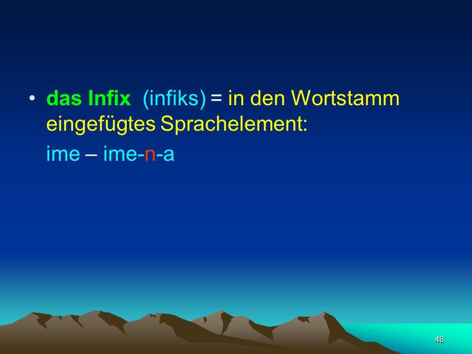 48 das Infix (infiks) = in den Wortstamm eingefügtes Sprachelement: ime – ime-n-a
