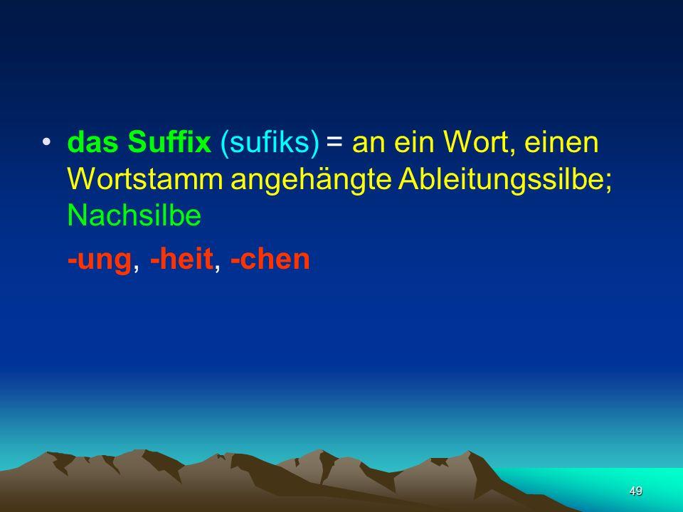 49 das Suffix (sufiks) = an ein Wort, einen Wortstamm angehängte Ableitungssilbe; Nachsilbe -ung, -heit, -chen