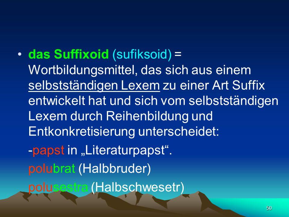 50 das Suffixoid (sufiksoid) = Wortbildungsmittel, das sich aus einem selbstständigen Lexem zu einer Art Suffix entwickelt hat und sich vom selbststän
