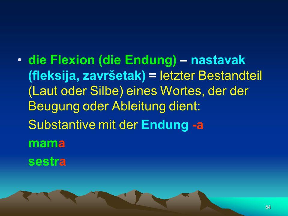 54 die Flexion (die Endung) – nastavak (fleksija, završetak) = letzter Bestandteil (Laut oder Silbe) eines Wortes, der der Beugung oder Ableitung dien