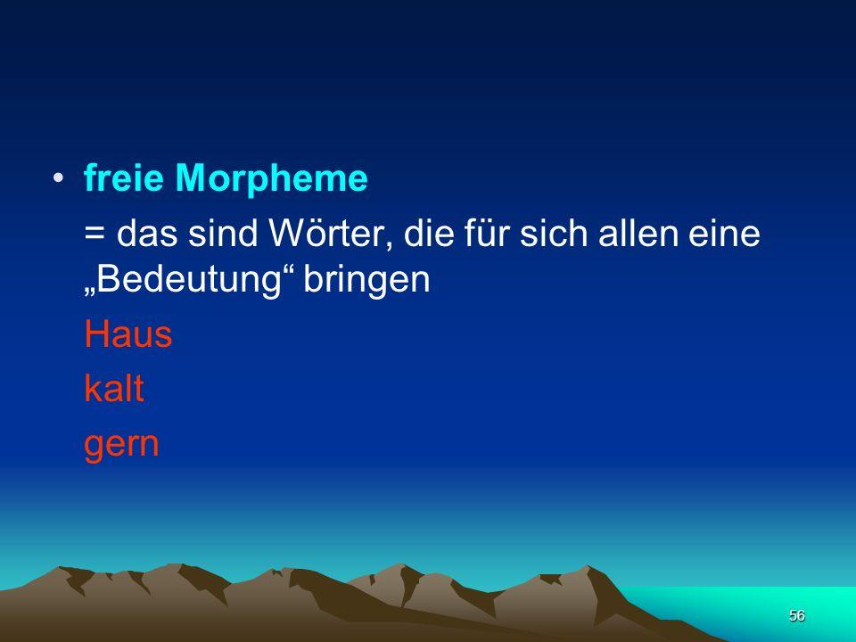 56 freie Morpheme = das sind Wörter, die für sich allen eineBedeutung bringen Haus kalt gern