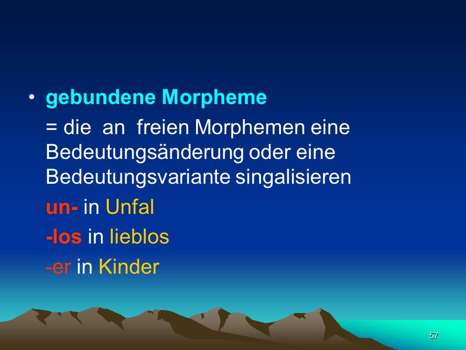 57 gebundene Morpheme = die an freien Morphemen eine Bedeutungsänderung oder eine Bedeutungsvariante singalisieren un- in Unfal -los in lieblos -er in