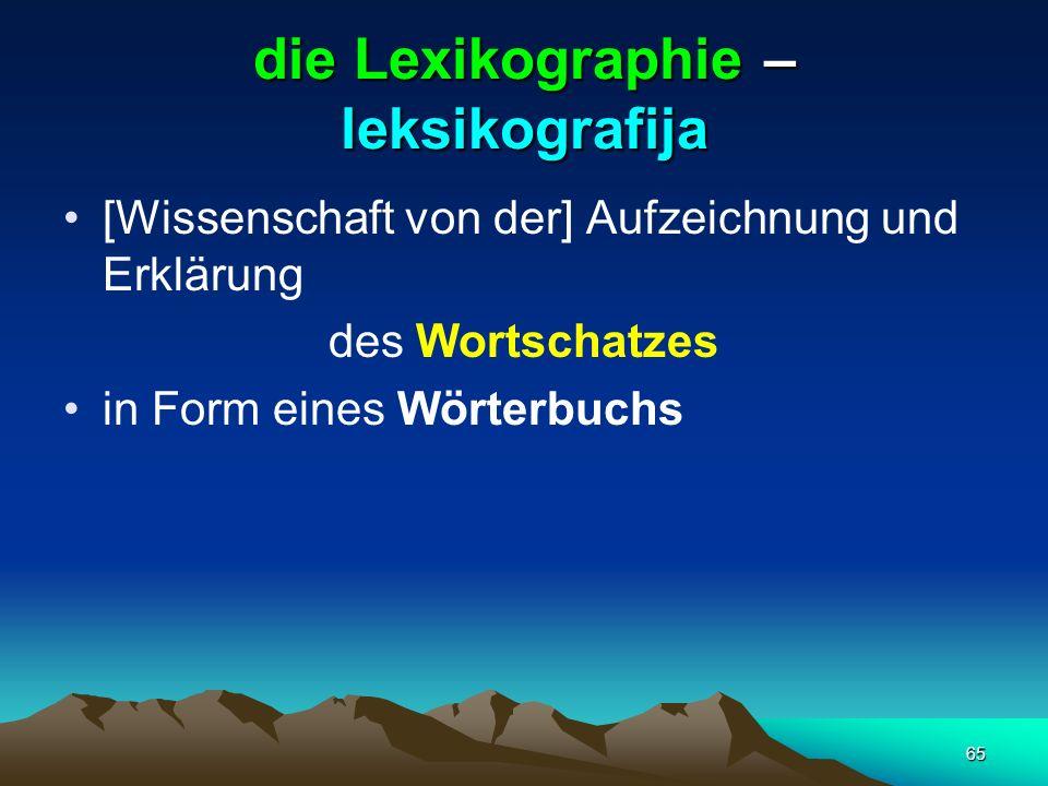 65 die Lexikographie – leksikografija [Wissenschaft von der] Aufzeichnung und Erklärung des Wortschatzes in Form eines Wörterbuchs