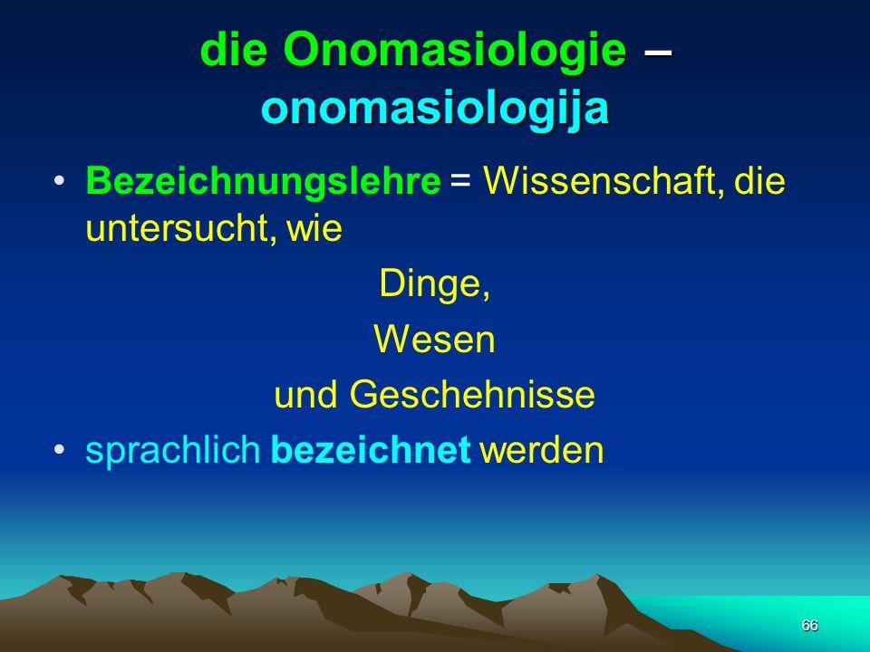 66 die Onomasiologie – onomasiologija Bezeichnungslehre = Wissenschaft, die untersucht, wie Dinge, Wesen und Geschehnisse sprachlich bezeichnet werden