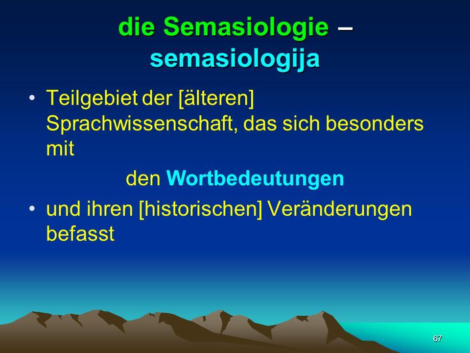 67 die Semasiologie – semasiologija Teilgebiet der [älteren] Sprachwissenschaft, das sich besonders mit den Wortbedeutungen und ihren [historischen] V