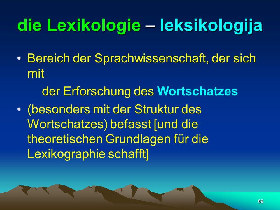 68 die Lexikologie – leksikologija Bereich der Sprachwissenschaft, der sich mit der Erforschung des Wortschatzes (besonders mit der Struktur des Worts