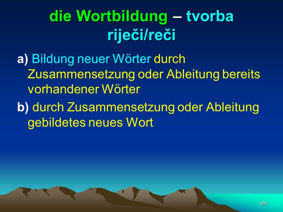 69 die Wortbildung – tvorba riječi/reči a) Bildung neuer Wörter durch Zusammensetzung oder Ableitung bereits vorhandener Wörter b) durch Zusammensetzu