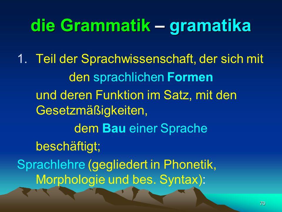 70 die Grammatik – gramatika 1.Teil der Sprachwissenschaft, der sich mit den sprachlichen Formen und deren Funktion im Satz, mit den Gesetzmäßigkeiten