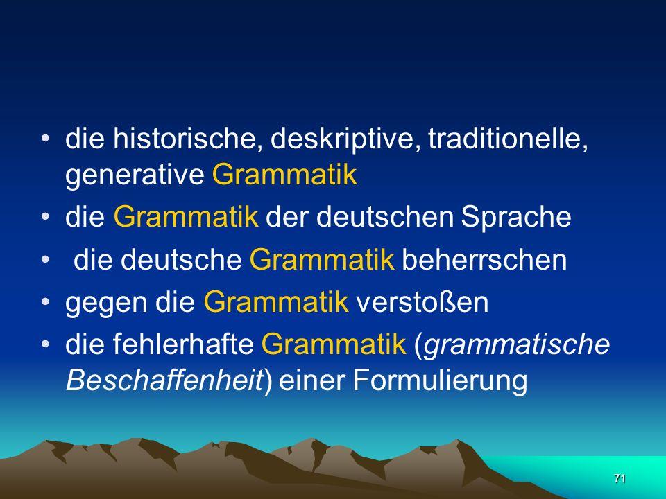 71 die historische, deskriptive, traditionelle, generative Grammatik die Grammatik der deutschen Sprache die deutsche Grammatik beherrschen gegen die
