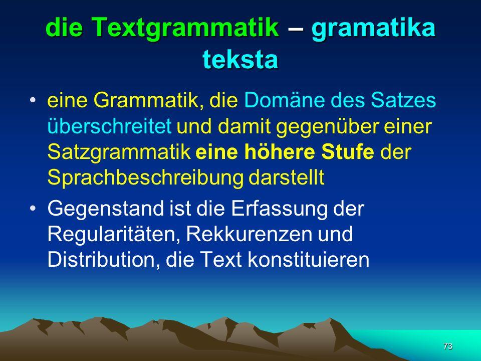 73 die Textgrammatik – gramatika teksta eine Grammatik, die Domäne des Satzes überschreitet und damit gegenüber einer Satzgrammatik eine höhere Stufe
