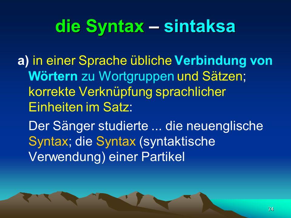 74 die Syntax – sintaksa a) in einer Sprache übliche Verbindung von Wörtern zu Wortgruppen und Sätzen; korrekte Verknüpfung sprachlicher Einheiten im