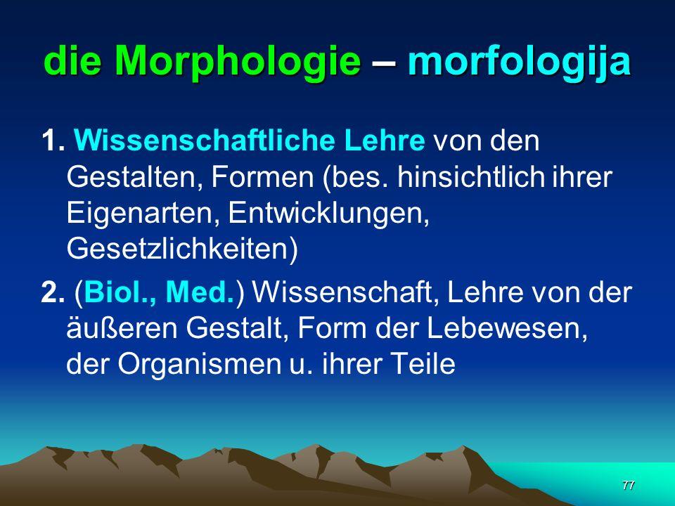77 die Morphologie – morfologija 1. Wissenschaftliche Lehre von den Gestalten, Formen (bes. hinsichtlich ihrer Eigenarten, Entwicklungen, Gesetzlichke