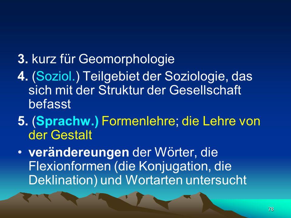 78 3. kurz für Geomorphologie 4. (Soziol.) Teilgebiet der Soziologie, das sich mit der Struktur der Gesellschaft befasst 5. (Sprachw.) Formenlehre; di