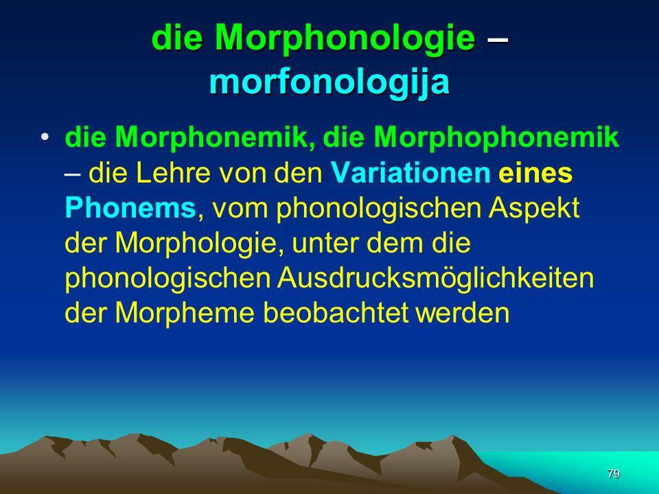 79 die Morphonologie – morfonologija die Morphonemik, die Morphophonemik – die Lehre von den Variationen eines Phonems, vom phonologischen Aspekt der