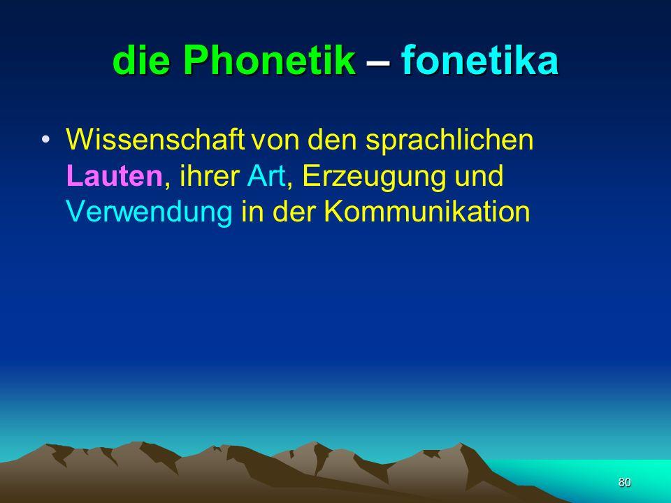 80 die Phonetik – fonetika Wissenschaft von den sprachlichen Lauten, ihrer Art, Erzeugung und Verwendung in der Kommunikation