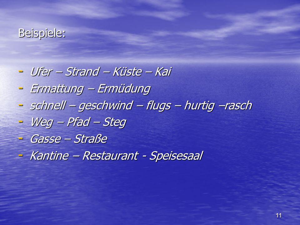 11 Beispiele: - Ufer – Strand – Küste – Kai - Ermattung – Ermüdung - schnell – geschwind – flugs – hurtig –rasch - Weg – Pfad – Steg - Gasse – Straße