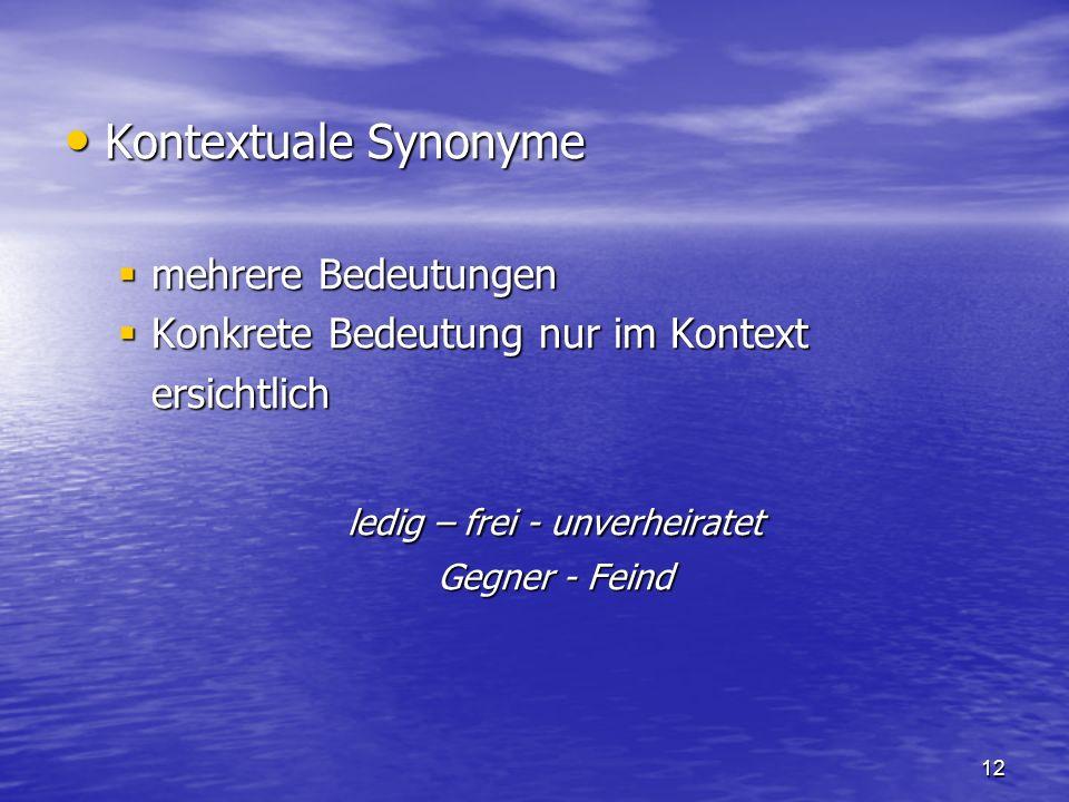 12 Kontextuale Synonyme Kontextuale Synonyme mehrere Bedeutungen mehrere Bedeutungen Konkrete Bedeutung nur im Kontext Konkrete Bedeutung nur im Konte