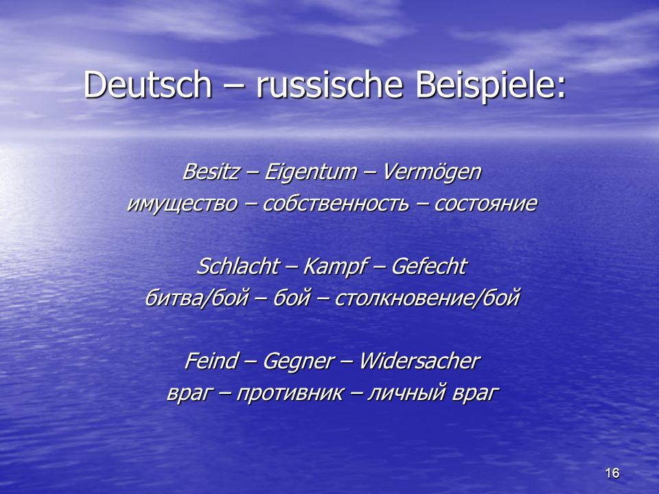 16 Deutsch – russische Beispiele: Besitz – Eigentum – Vermögen имущество – собственность – состояние Schlacht – Kampf – Gefecht битва/бой – бой – столкновение/бой Feind – Gegner – Widersacher враг – противник – личный враг