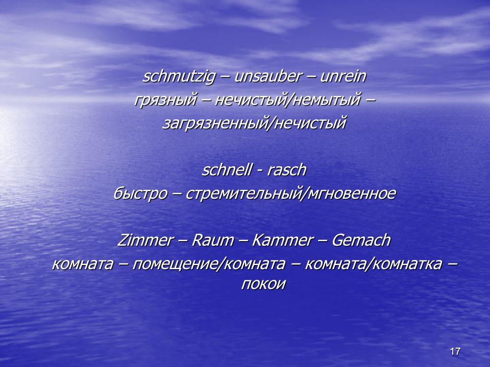17 schmutzig – unsauber – unrein грязный – нечистый/немытый – загрязненный/нечистый schnell - rasch быстро – стремительный/мгновенное Zimmer – Raum –