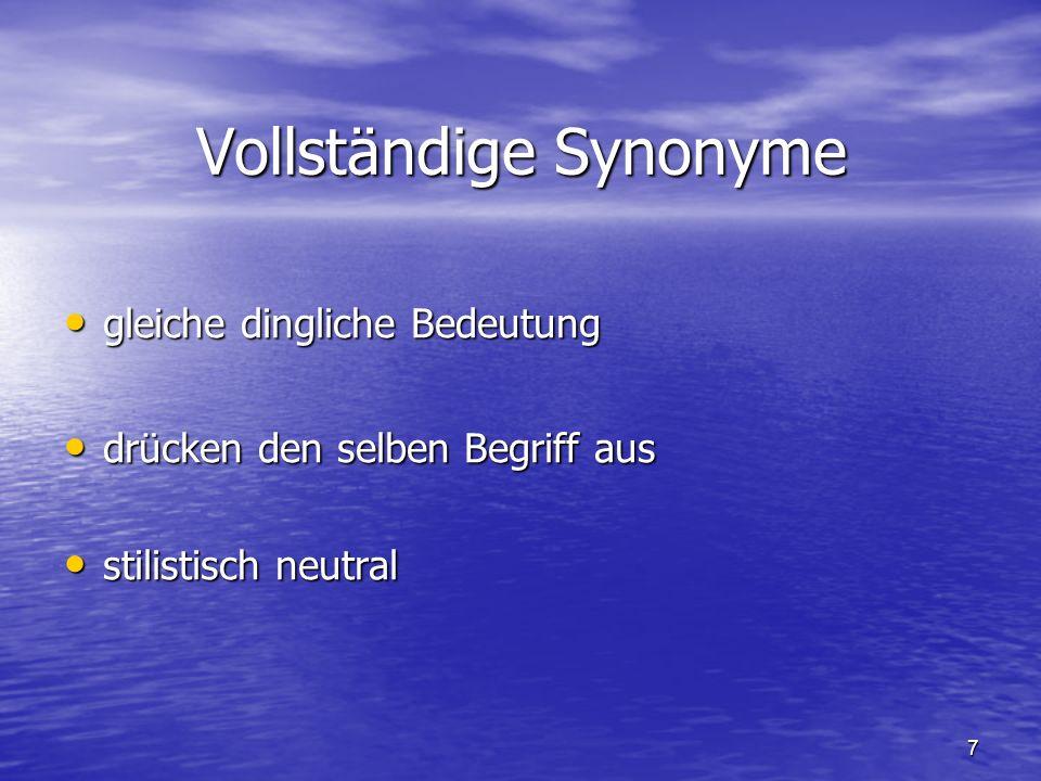 7 Vollständige Synonyme gleiche dingliche Bedeutung gleiche dingliche Bedeutung drücken den selben Begriff aus drücken den selben Begriff aus stilistisch neutral stilistisch neutral
