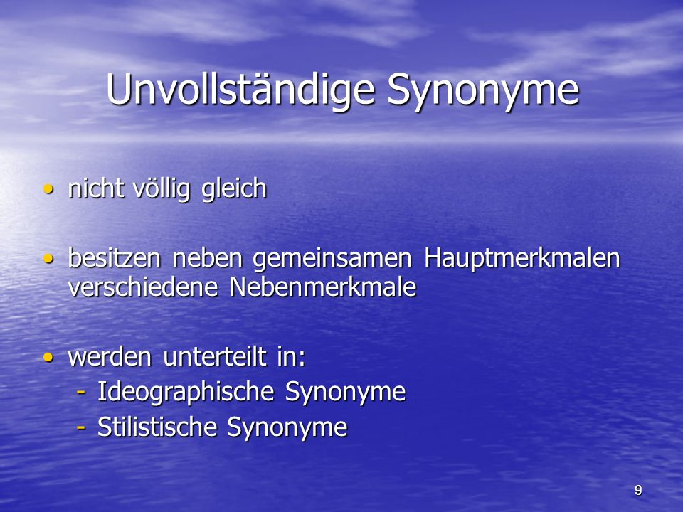 9 Unvollständige Synonyme nicht völlig gleichnicht völlig gleich besitzen neben gemeinsamen Hauptmerkmalen verschiedene Nebenmerkmalebesitzen neben gemeinsamen Hauptmerkmalen verschiedene Nebenmerkmale werden unterteilt in:werden unterteilt in: -Ideographische Synonyme -Stilistische Synonyme