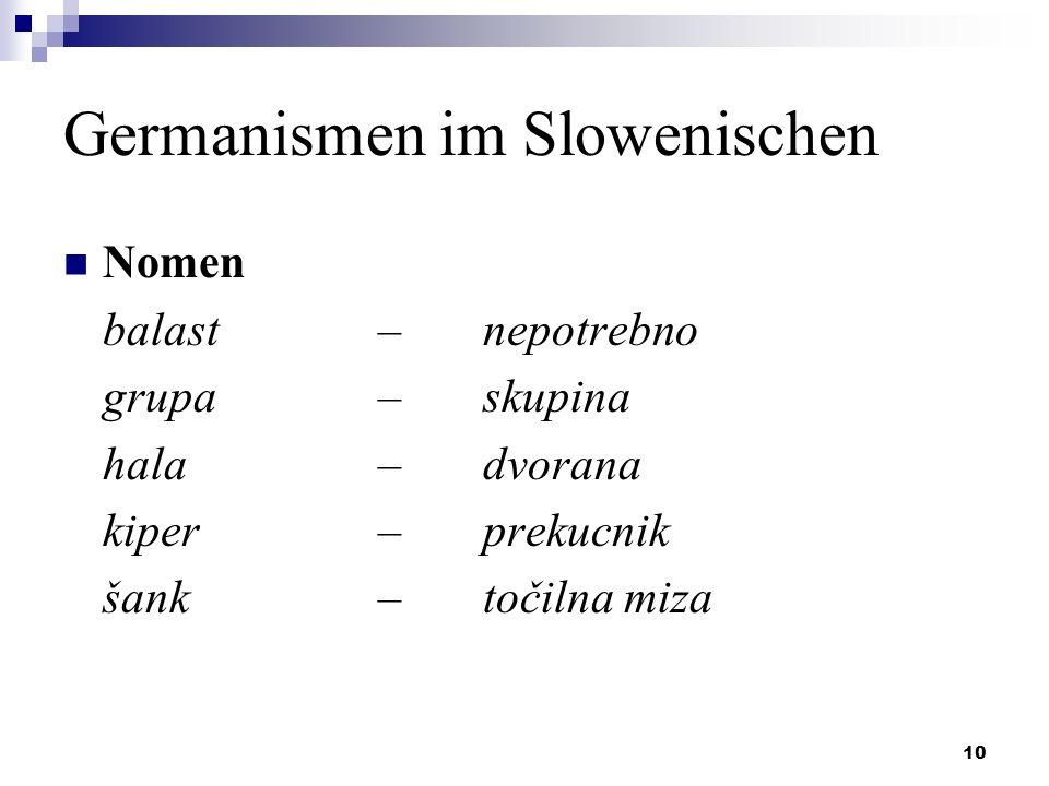 10 Germanismen im Slowenischen Nomen balast – nepotrebno grupa – skupina hala– dvorana kiper – prekucnik šank – točilna miza