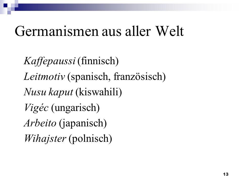 13 Germanismen aus aller Welt Kaffepaussi (finnisch) Leitmotiv (spanisch, französisch) Nusu kaput (kiswahili) Vigéc (ungarisch) Arbeito (japanisch) Wihajster (polnisch)
