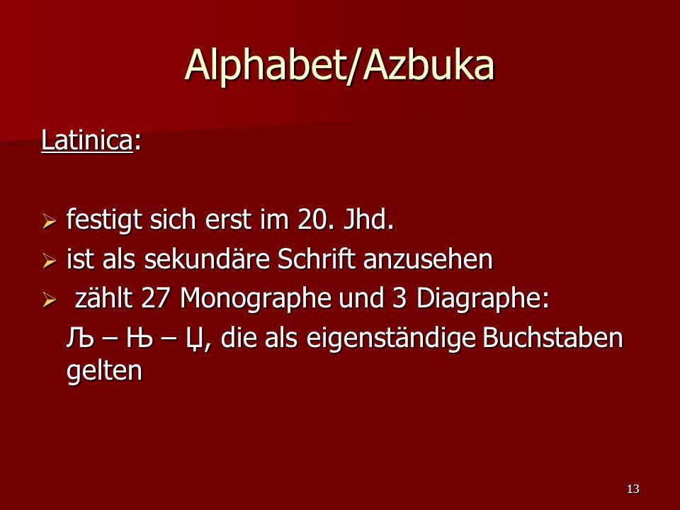 13 Alphabet/Azbuka Latinica: festigt sich erst im 20. Jhd. festigt sich erst im 20. Jhd. ist als sekundäre Schrift anzusehen ist als sekundäre Schrift