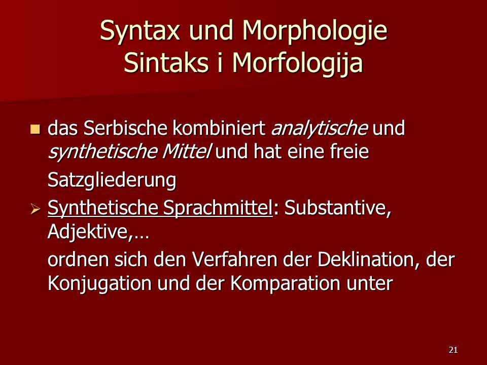 21 Syntax und Morphologie Sintaks i Morfologija das Serbische kombiniert analytische und synthetische Mittel und hat eine freie das Serbische kombinie